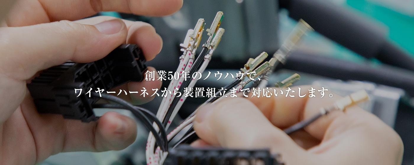 創業50年のノウハウで、 ワイヤーハーネスから装置組立まで対応いたします。